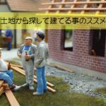 土地探しから始める新築住宅①~土地から探して建てる事のススメ~